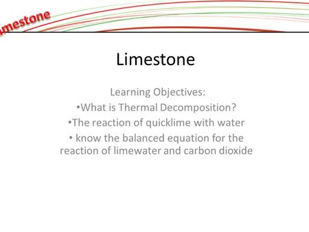 Limestone Learning Objectives: What is Thermal Decomposition? The reaction of quicklime with water know the balanced equation for the reaction of limewater.