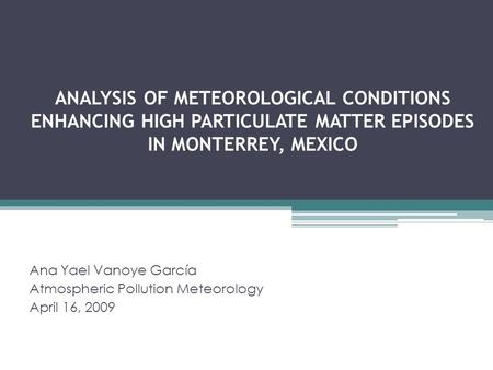 ANALYSIS OF METEOROLOGICAL CONDITIONS ENHANCING HIGH PARTICULATE MATTER EPISODES IN MONTERREY, MEXICO Ana Yael Vanoye García Atmospheric Pollution Meteorology.
