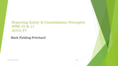 Reporting Entity & Consolidation Principles IFRS 10 & 11 ACCA F7 2015Mark Fielding-Pritchard1.