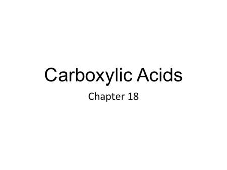Carboxylic Acids Chapter 18. Carboxylic Acids In this chapter, we study carboxylic acids, another class of organic compounds containing the carbonyl group.