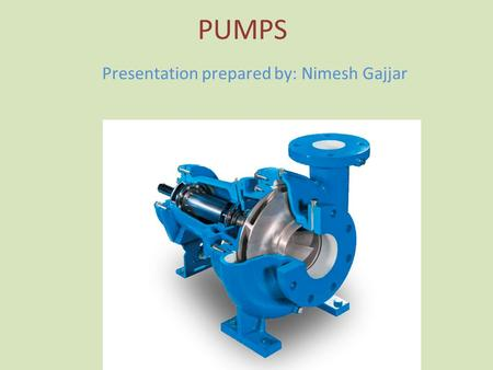 PUMPS Presentation prepared by: Nimesh Gajjar. Outline of presentation Difference between Pump and Compressor Definition of pump Terminology used in pumps.