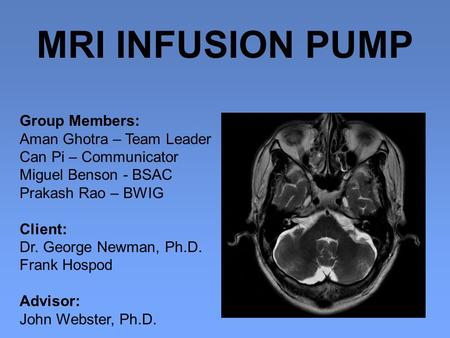 MRI INFUSION PUMP Group Members: Aman Ghotra – Team Leader Can Pi – Communicator Miguel Benson - BSAC Prakash Rao – BWIG Client: Dr. George Newman, Ph.D.