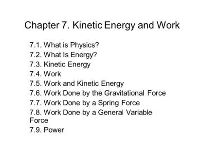Chapter 7. Kinetic Energy and Work 7.1. What is Physics? 7.2. What Is Energy? 7.3. Kinetic Energy 7.4. Work 7.5. Work and Kinetic Energy 7.6. Work Done.