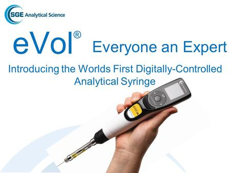 EVol ® Introducing the Worlds First Digitally-Controlled Analytical Syringe Everyone an Expert.