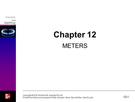 12-1 Copyright  2010 McGraw-Hill Australia Pty Ltd PowerPoint slides to accompany Puffett, Hossack, Stone, Burn & Miles, Gasfitting 2e Chapter 12 METERS.