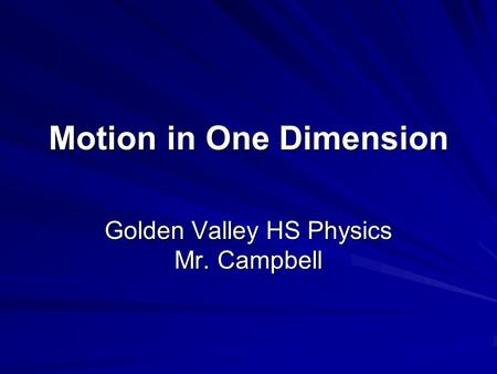 Motion in One Dimension Golden Valley HS Physics Mr. Campbell.