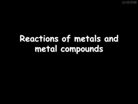 11/10/2015 Reactions of metals and metal compounds.