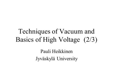Techniques of Vacuum and Basics of High Voltage (2/3) Pauli Heikkinen Jyväskylä University.