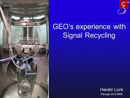 GEO's experience with Signal Recycling Harald Lück Perugia, 22.9.2005.