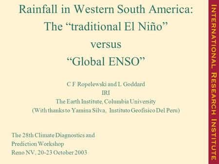 "Rainfall in Western South America: The ""traditional El Niño"" versus ""Global ENSO"" C F Ropelewski and L Goddard IRI The Earth Institute, Columbia University."