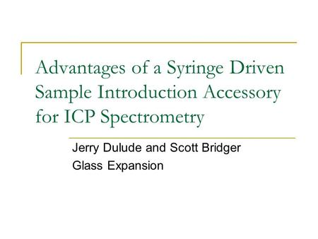 Advantages of a Syringe Driven Sample Introduction Accessory for ICP Spectrometry Jerry Dulude and Scott Bridger Glass Expansion.