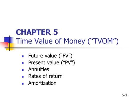 "5-1 CHAPTER 5 Time Value of Money (""TVOM"") Future value (""FV"") Present value (""PV"") Annuities Rates of return Amortization."