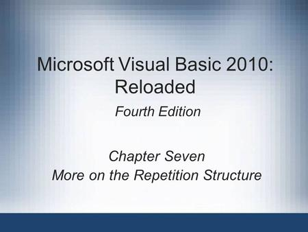 Microsoft Visual Basic 2010: Reloaded Fourth Edition Chapter Seven More on the Repetition Structure.