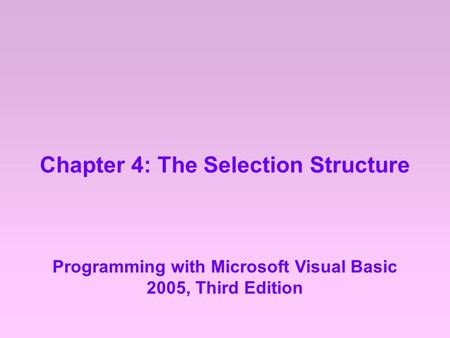Chapter 4: The Selection Structure Programming with Microsoft Visual Basic 2005, Third Edition.