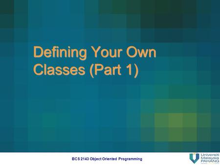 BCS 2143 <strong>Object</strong> <strong>Oriented</strong> <strong>Programming</strong> Defining Your Own Classes (Part 1)