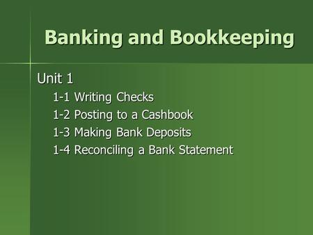 Banking and Bookkeeping Unit 1 1-1 Writing Checks 1-2 Posting to a Cashbook 1-3 Making Bank Deposits 1-4 Reconciling a Bank Statement.