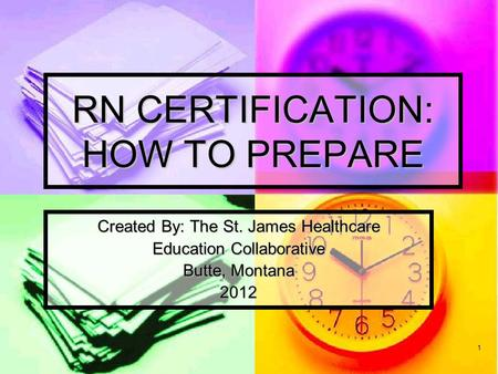 1 RN CERTIFICATION: HOW TO PREPARE Created By: The St. James Healthcare Education Collaborative Butte, Montana 2012.