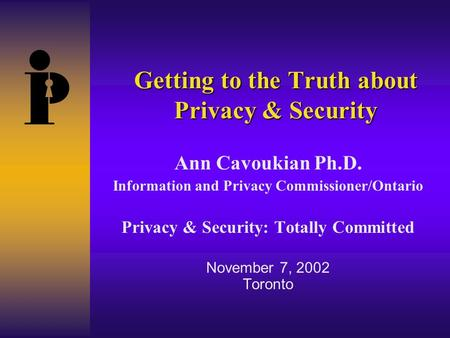 Getting to the Truth about Privacy & Security Ann Cavoukian Ph.D. Information and Privacy Commissioner/Ontario Privacy & Security: Totally Committed November.