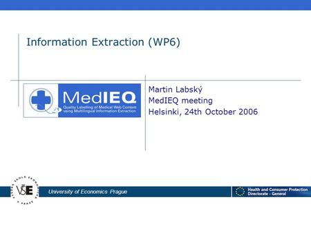 University of Economics Prague Information Extraction (WP6) Martin Labský MedIEQ meeting Helsinki, 24th October 2006.