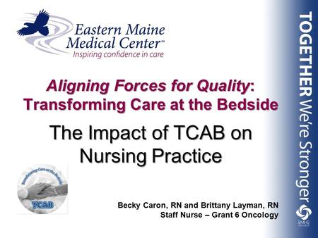 The Impact of TCAB on Nursing Practice Aligning Forces for Quality: Transforming Care at the Bedside Becky Caron, RN and Brittany Layman, RN Staff Nurse.