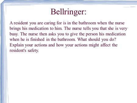 Bellringer: A resident you are caring for is in the bathroom when the nurse brings his medication to him. The nurse tells you that she is very busy. The.