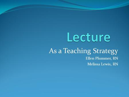 As a Teaching Strategy Ellen Plummer, RN Melissa Lewis, RN.