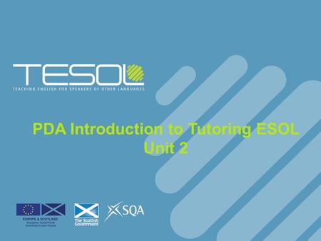 PDA Introduction to Tutoring ESOL Unit 2. Developing ESOL Tutoring Skills F43W 33.