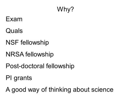 Why? Exam Quals NSF fellowship NRSA fellowship Post-doctoral fellowship PI grants A good way of thinking about science.