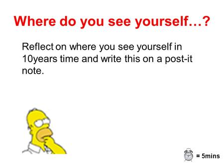 Where do you see yourself…? Reflect on where you see yourself in 10years time and write this on a post-it note. = 5mins.