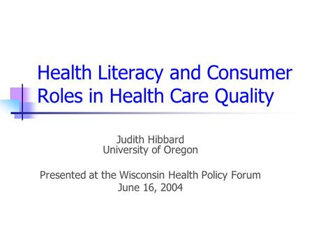 Health Literacy and Consumer Roles in Health Care Quality Judith Hibbard University of Oregon Presented at the Wisconsin Health Policy Forum June 16, 2004.