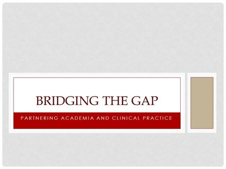 PARTNERING ACADEMIA AND CLINICAL PRACTICE BRIDGING THE GAP.