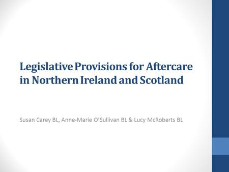 Legislative Provisions for Aftercare in Northern Ireland and Scotland Susan Carey BL, Anne-Marie O'Sullivan BL & Lucy McRoberts BL.