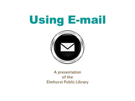 Using E-mail A presentation of the Elmhurst Public Library.