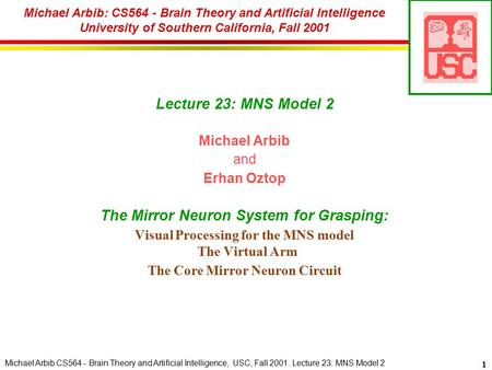 Michael Arbib CS564 - Brain Theory and Artificial Intelligence, USC, Fall 2001. Lecture 23: MNS Model 2 1 Lecture 23: MNS Model 2 Michael Arbib and Erhan.