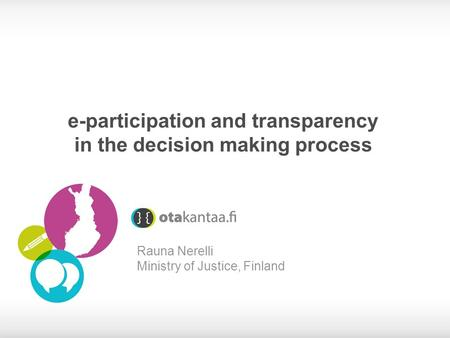 E-participation and transparency in the decision making process Rauna Nerelli Ministry of Justice, Finland.