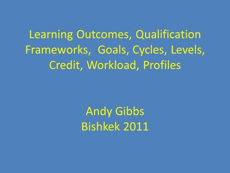 Learning Learning Outcomes, Qualification Frameworks, Goals, Cycles, Levels, Credit, Workload, Profiles Andy Gibbs Bishkek 2011.
