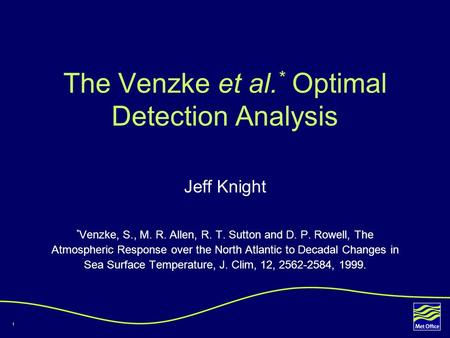 1 The Venzke et al. * Optimal Detection Analysis Jeff Knight * Venzke, S., M. R. Allen, R. T. Sutton and D. P. Rowell, The Atmospheric Response over the.