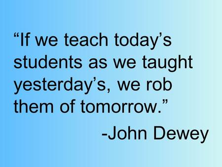 """If we teach today's students as we taught yesterday's, we rob them of tomorrow."" -John Dewey."