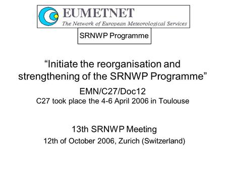 """Initiate the reorganisation and strengthening of the SRNWP Programme"" EMN/C27/Doc12 C27 took place the 4-6 April 2006 in Toulouse 13th SRNWP Meeting 12th."