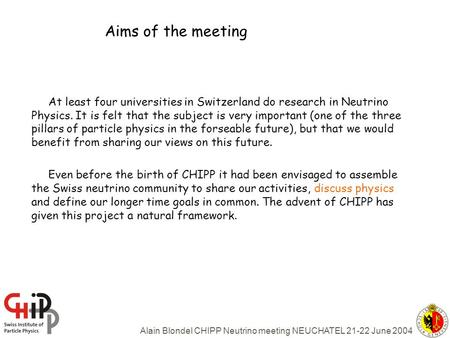 Alain Blondel CHIPP Neutrino meeting NEUCHATEL 21-22 June 2004 Aims of the meeting At least four universities in Switzerland do research in Neutrino Physics.