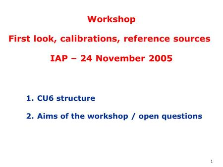 1 Workshop First look, calibrations, reference sources IAP – 24 November 2005 1.CU6 structure 2.Aims of the workshop / open questions.