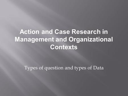 Types of question and types of Data Action and Case Research in Management and Organizational Contexts.