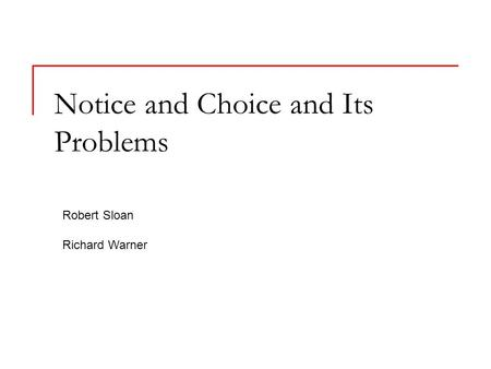 Notice and Choice and Its Problems Robert Sloan Richard Warner.