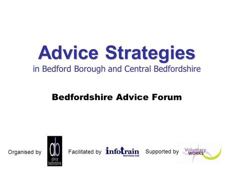 Advice Strategies Advice Strategies in Bedford Borough and Central Bedfordshire Bedfordshire Advice Forum Facilitated by Organised by Supported by.