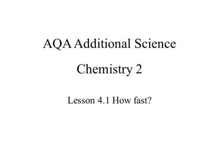 Chemistry 2 Lesson 4.1 How fast? AQA Additional Science.