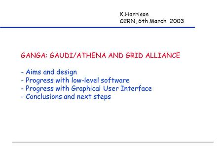 K.Harrison CERN, 6th March 2003 GANGA: GAUDI/ATHENA AND GRID ALLIANCE - Aims and design - Progress with low-level software - Progress with Graphical User.