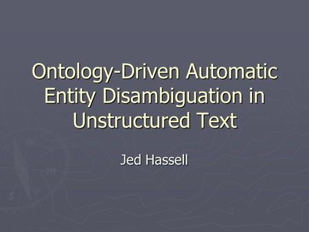 Ontology-Driven Automatic Entity Disambiguation in Unstructured Text Jed Hassell.