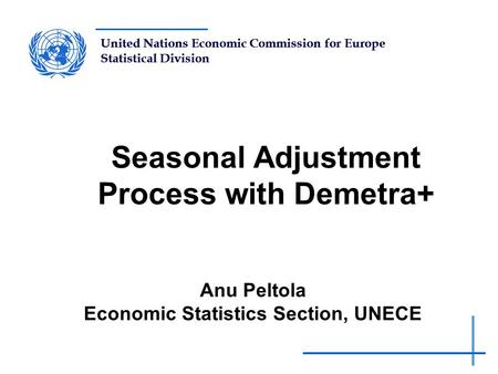 United Nations Economic Commission for Europe Statistical Division Seasonal Adjustment Process with Demetra+ Anu Peltola Economic Statistics Section, UNECE.