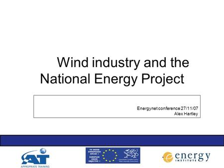 Wind industry and the National Energy Project Energynet conference 27/11/07 Alex Hartley.