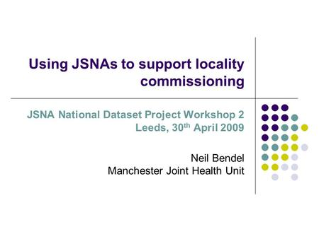 Using JSNAs to support locality commissioning JSNA National Dataset Project Workshop 2 Leeds, 30 th April 2009 Neil Bendel Manchester Joint Health Unit.